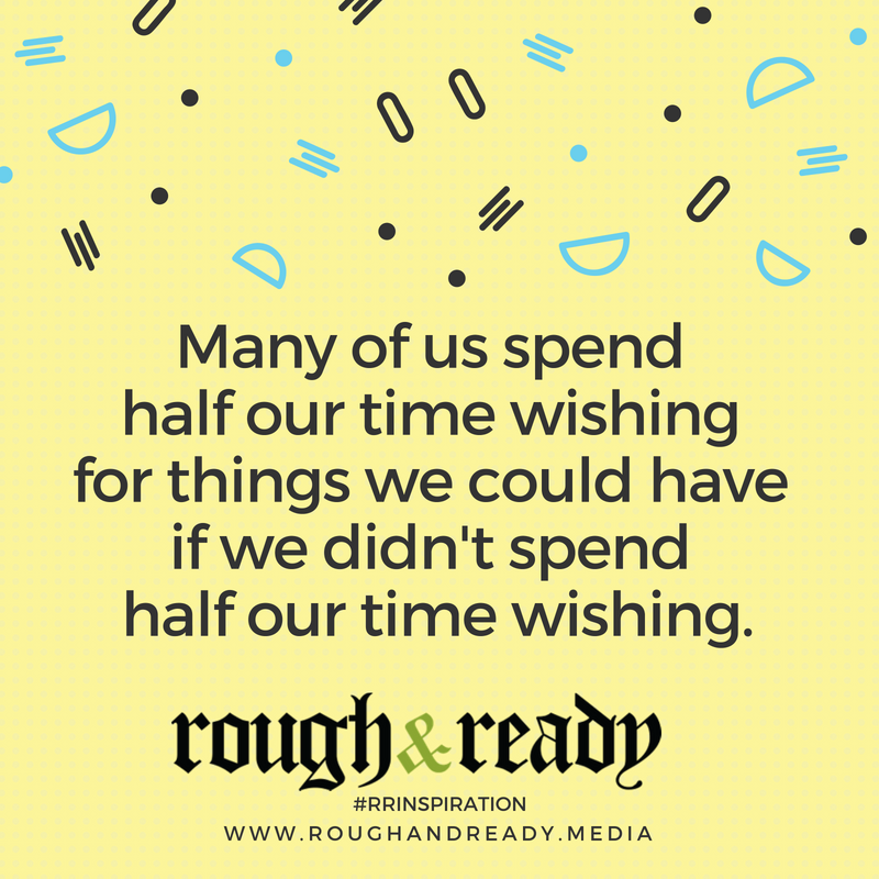Many of us spend half our time wishing for things we could have if we didn't spend half our time wishing. #rrInspiration