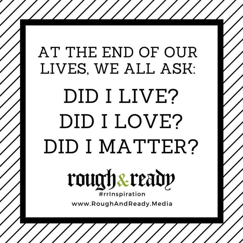 At the end of our lives, we all ask: Did I Live? Did I Love? Did I Matter? #rrInspiration