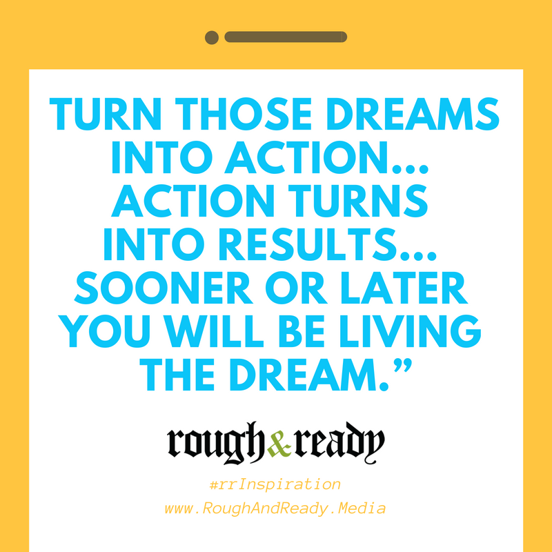 Turn those dreams into ACTION… action turns into results… sooner or later you will be living the dream. #rrInspiration