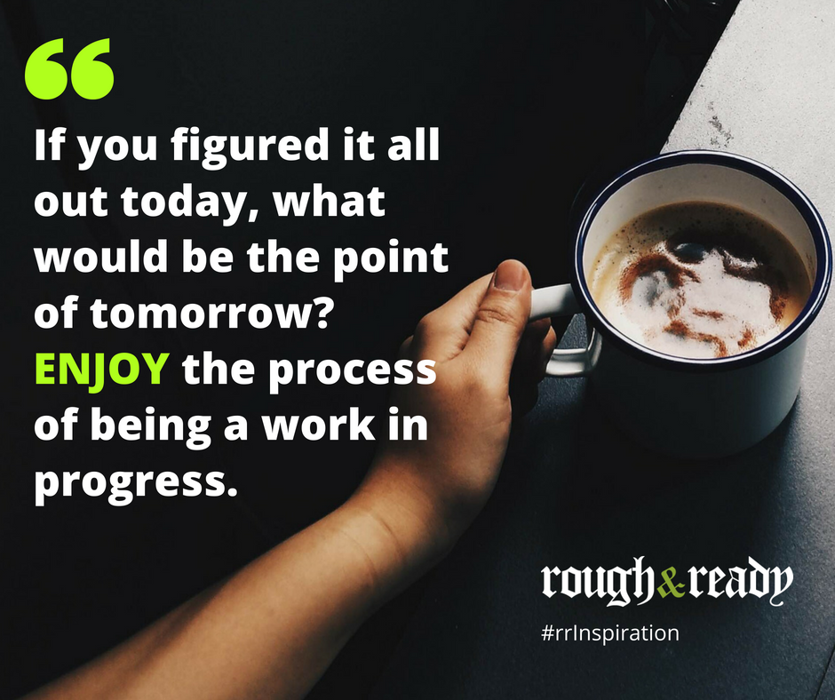 If you figured it all out today, what would be the point of tomorrow? ENJOY the process of being a work in progress. #rrInspiration