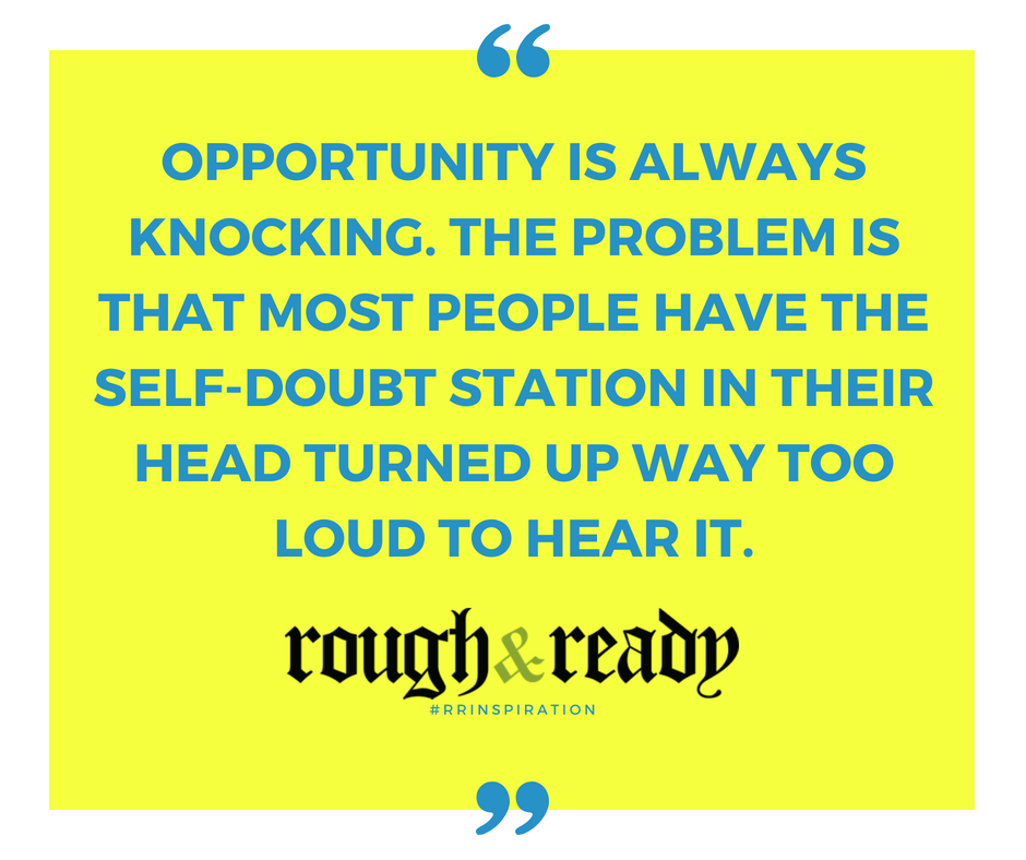 Opportunity is always knocking. The problem is that most people have the self-doubt station in their head turned up way too loud to hear it. #rrInspiration