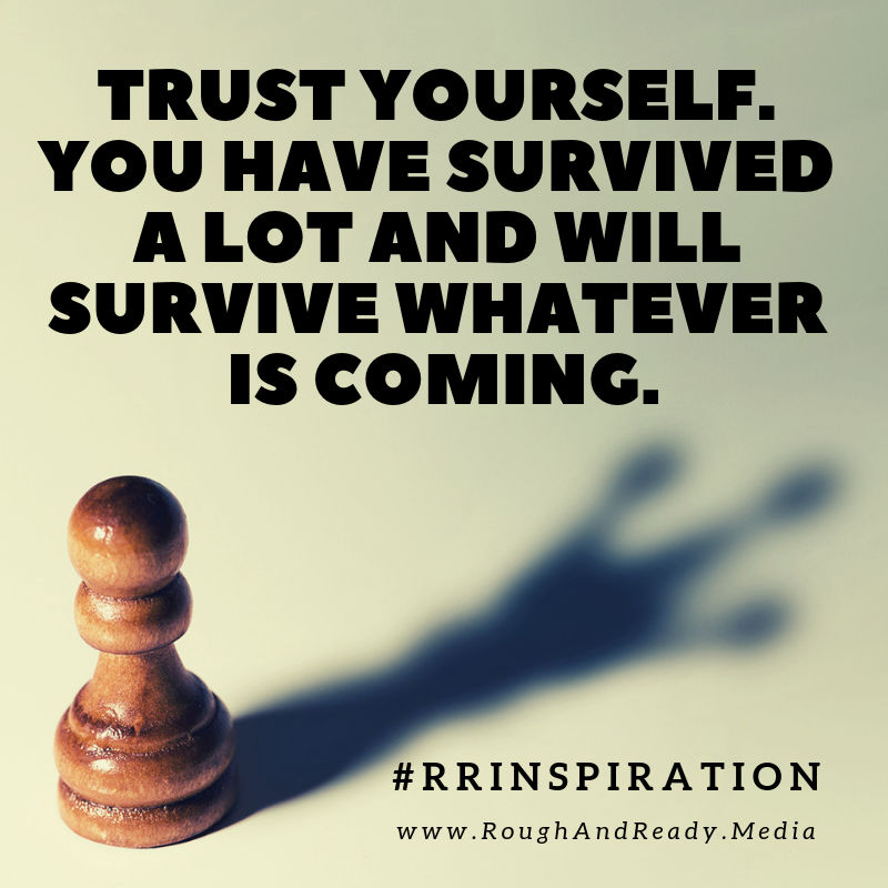 Trust yourself. You have survived a lot and will survive whatever is coming.