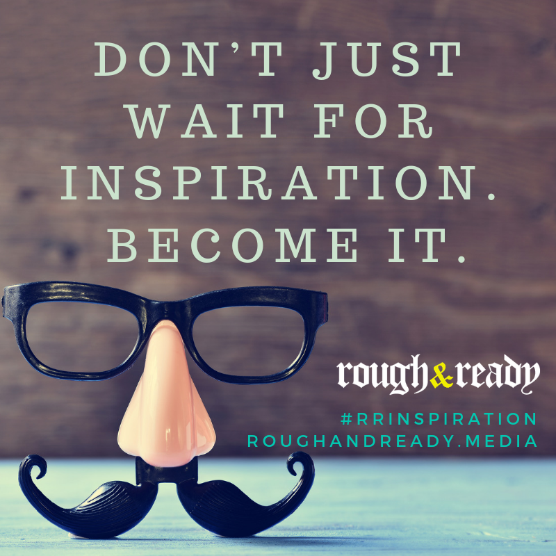 Don't just wait for inspiration. Become it.