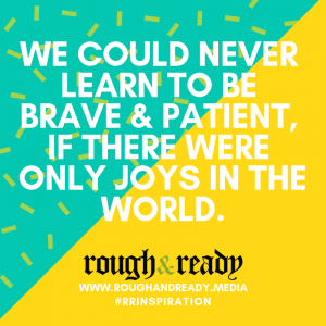 We could never learn to be brave & patient, if there were only joys in the world.