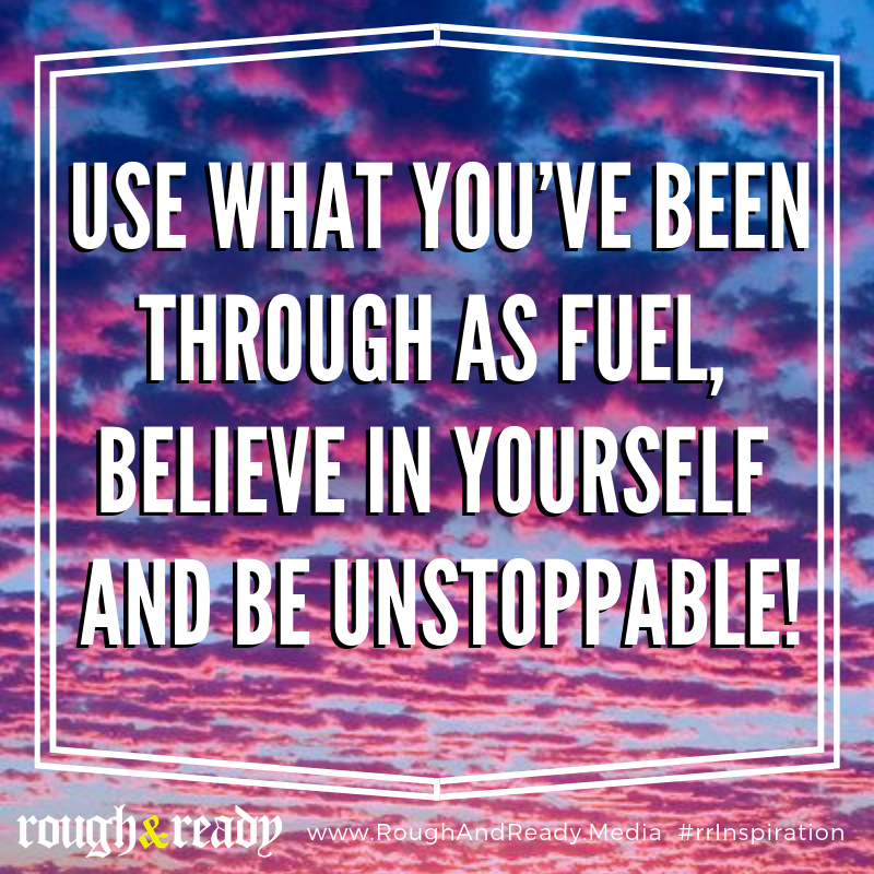 Use what you've been through as fuel, believe in yourself and be unstoppable!