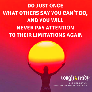 Do just once what others say you can't do, and you will never pay attention to their limitations again